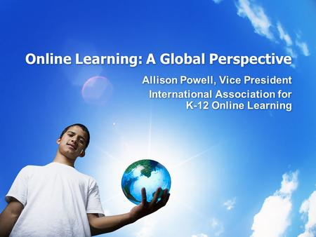 Online Learning: A Global Perspective Allison Powell, Vice President International Association for K-12 Online Learning Allison Powell, Vice President.
