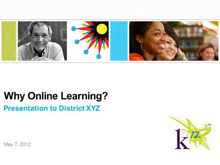 Presentation to District XYZ Why Online Learning? May 7, 2012.