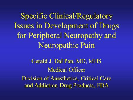 Specific Clinical/Regulatory Issues in Development of Drugs for Peripheral Neuropathy and Neuropathic Pain Gerald J. Dal Pan, MD, MHS Medical Officer Division.