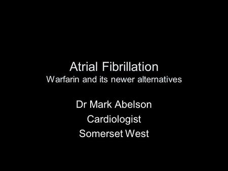 Atrial Fibrillation Warfarin and its newer alternatives Dr Mark Abelson Cardiologist Somerset West.