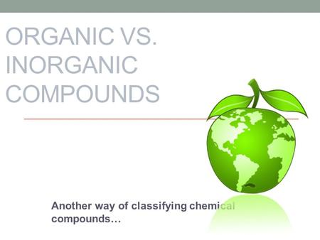 ORGANIC VS. INORGANIC COMPOUNDS Another way of classifying chemical compounds…