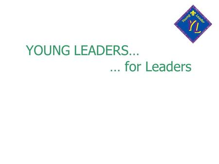 YOUNG LEADERS… … for Leaders. What is the Young Leaders Scheme? A specialist Explorer Scout Unit, Part of the District Ongoing programme of training To.