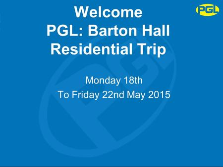 Welcome PGL: Barton Hall Residential Trip Monday 18th To Friday 22nd May 2015.