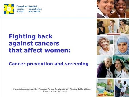 This grey area will not appear in your presentation. Cancer prevention and screening Fighting back against cancers that affect women: Presentations prepared.
