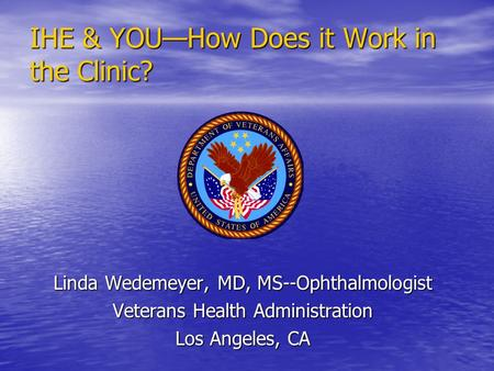 IHE & YOU—How Does it Work in the Clinic? Linda Wedemeyer, MD, MS--Ophthalmologist Veterans Health Administration Los Angeles, CA.