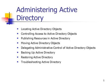 1 Administering Active Directory Locating Active Directory Objects Controlling Access to Active Directory Objects Publishing Resources in Active Directory.