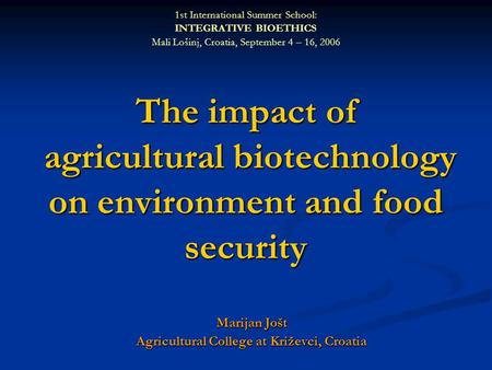 The impact of agricultural biotechnology on environment and food security Marijan Jošt Agricultural College at Križevci, Croatia 1st International Summer.