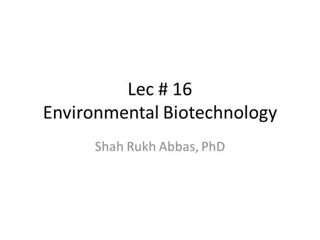 Lec # 16 Environmental Biotechnology Shah Rukh Abbas, PhD.