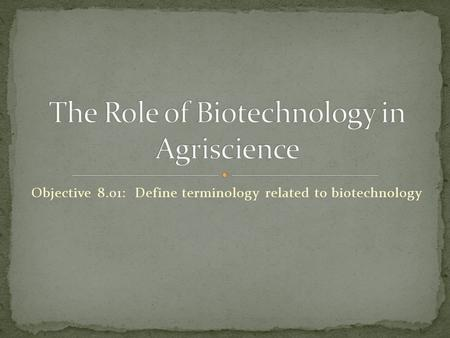 Objective 8.01: Define terminology related to biotechnology.
