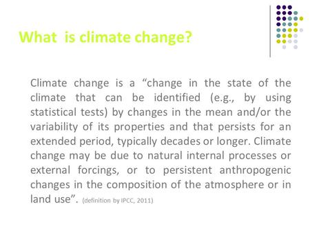 "What is climate change? Climate change is a ""change in the state of the climate that can be identified (e.g., by using statistical tests) by changes in."