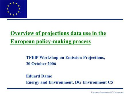 European Commission: DG Environment Overview of projections data use in the European policy-making process TFEIP Workshop on Emission Projections, 30 October.