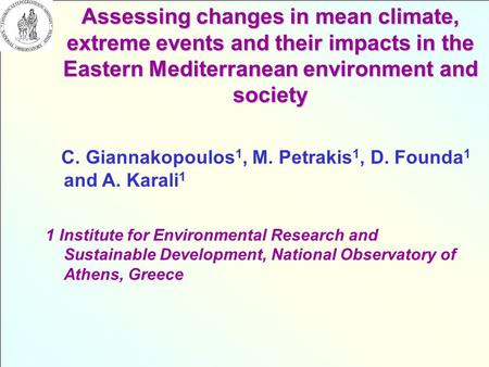 Assessing changes in mean climate, extreme events and their impacts in the Eastern Mediterranean environment and society C. Giannakopoulos 1, M. Petrakis.