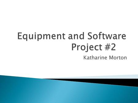 Katharine Morton. IN THIS PRESENTATION I AM GOING TO TALK ABOUT DIFFERENT PIECE OF EQUIPMENT AND DIFFRENCE PIECE OF SOFTWARE THAT WILL BE A GREAT ADDITION.