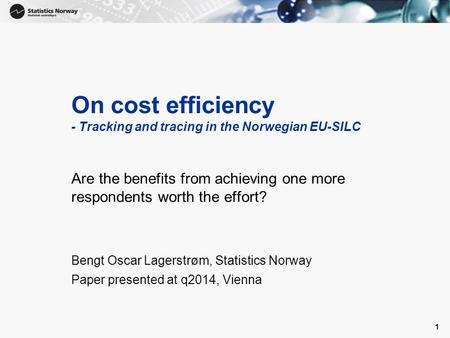 1 On cost efficiency - Tracking and tracing in the Norwegian EU-SILC Are the benefits from achieving one more respondents worth the effort? Bengt Oscar.