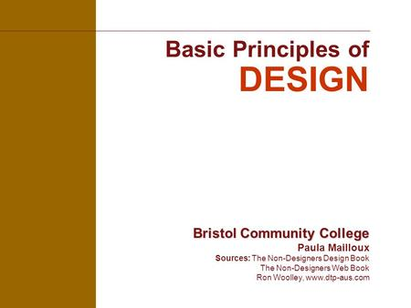 Basic Principles of DESIGN Bristol Community College Bristol Community College Paula Mailloux Sources: The Non-Designers Design Book The Non-Designers.