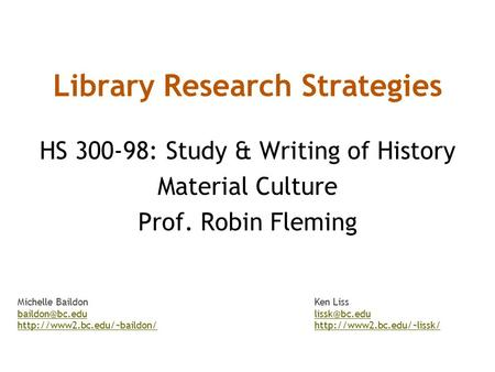 Library Research Strategies HS 300-98: Study & Writing of History Material Culture Prof. Robin Fleming Michelle BaildonKen Liss