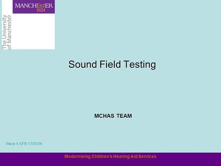 Modernising Children's Hearing Aid Services Sound Field Testing MCHAS TEAM Wave 4 SFR 17/05/04.