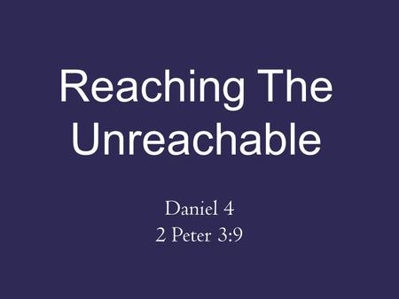 "Reaching The Unreachable Daniel 4 2 Peter 3:9. Nebuchadnezzar's Testimony (1-3) – ""Peace be multiplied to you"" – Went from raging tyrant to submissive."