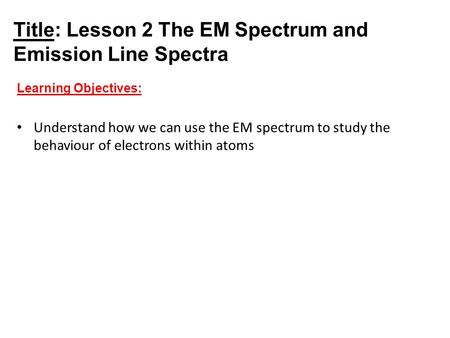 Title: Lesson 2 The EM Spectrum and Emission Line Spectra