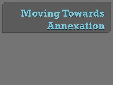  Annexation: The action of annexing, to incorporate a territory into an existing political unit (country)  Sovereignty: Supreme power or authority.