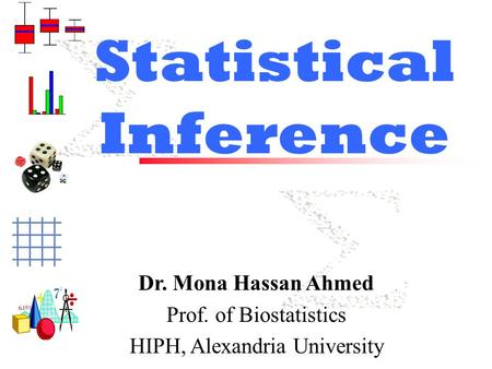 Statistical Inference Dr. Mona Hassan Ahmed Prof. of Biostatistics HIPH, Alexandria University.