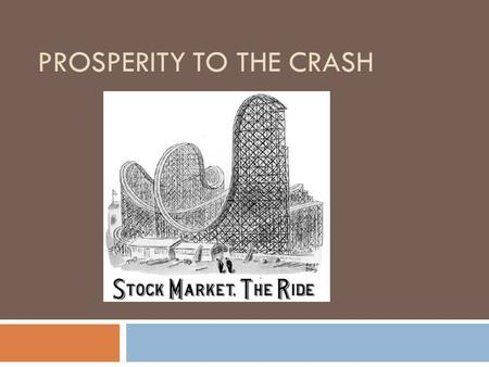 PROSPERITY TO THE CRASH. Goals for today  Understand the major causes and effects of the stock market crash and the Great Depression.