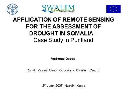 APPLICATION OF REMOTE SENSING FOR THE ASSESSMENT OF DROUGHT IN SOMALIA – Case Study in Puntland Ambrose Oroda Ronald Vargas, Simon Oduori and Christian.