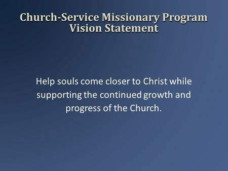 Church-Service Missionary Program Vision Statement Help souls come closer to Christ while supporting the continued growth and progress of the Church.