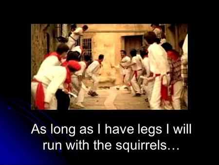 As long as I have legs I will run with the squirrels…