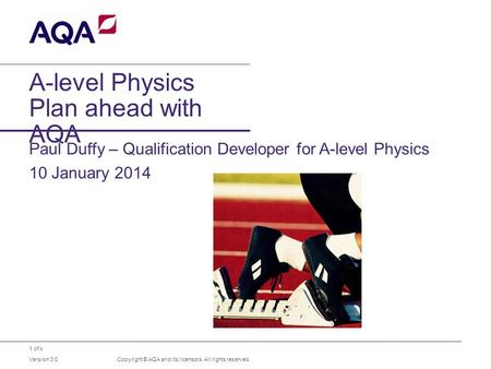 1 of x A-level Physics Plan ahead with AQA Paul Duffy – Qualification Developer for A-level Physics 10 January 2014 Copyright © AQA and its licensors.