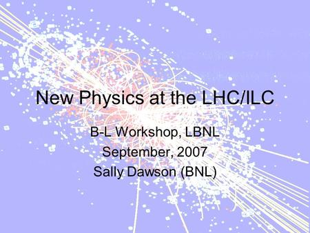 New Physics at the LHC/ILC B-L Workshop, LBNL September, 2007 Sally Dawson (BNL)