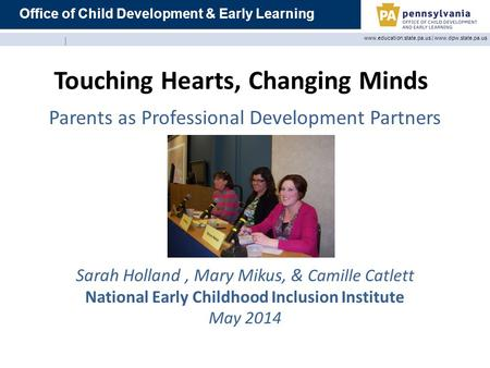 Office of Child Development & Early Learning www.education.state.pa.us | www.dpw.state.pa.us Touching Hearts, Changing Minds Parents as Professional Development.