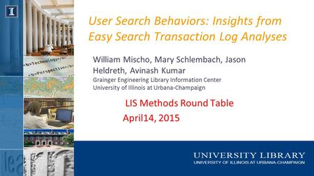 User Search Behaviors: Insights from Easy Search Transaction Log Analyses William Mischo, Mary Schlembach, Jason Heldreth, Avinash Kumar Grainger Engineering.