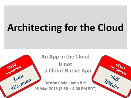 Joan Wortman Architecting for the Cloud Bill Wilder An App in the Cloud is not a Cloud-Native App Boston Code Camp #19 08-Mar-2013 (2:50 – 4:00 PM EDT)