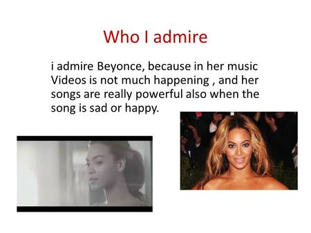 Who I admire i admire Beyonce, because in her music Videos is not much happening, and her songs are really powerful also when the song is sad or happy.