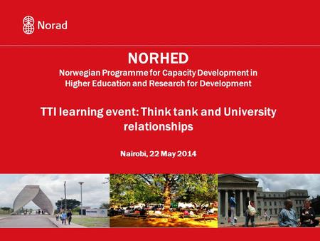 NORHED Norwegian Programme for Capacity Development in Higher Education and Research for Development TTI learning event: Think tank and University relationships.