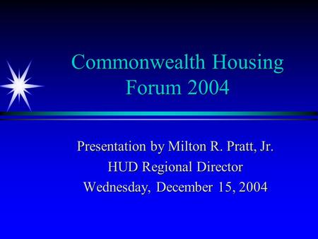 Commonwealth Housing Forum 2004 Presentation by Milton R. Pratt, Jr. HUD Regional Director Wednesday, December 15, 2004.
