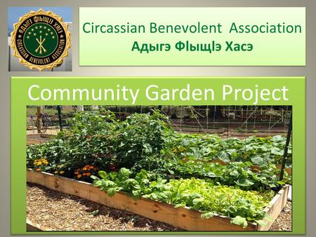Circassian Benevolent Association Адыгэ Фlыщlэ Хаcэ Community Garden Project.