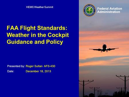 Presented by: Date: Federal Aviation Administration FAA Flight Standards: Weather in the Cockpit Guidance and Policy Roger Sultan AFS-430 December 18,