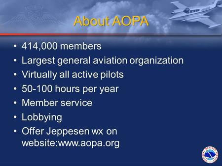 About AOPA 414,000 members Largest general aviation organization Virtually all active pilots 50-100 hours per year Member service Lobbying Offer Jeppesen.