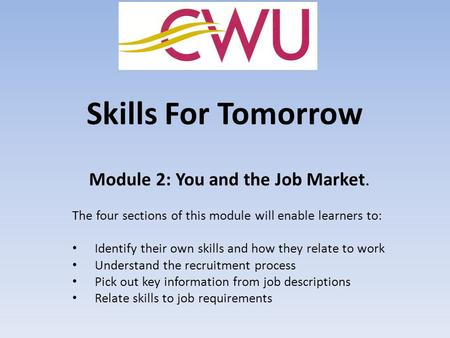 Skills For Tomorrow Module 2: You and the Job Market. The four sections of this module will enable learners to: Identify their own skills and how they.
