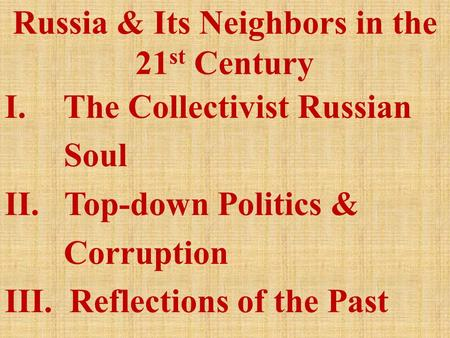 Russia & Its Neighbors in the 21 st Century I. The Collectivist Russian Soul II. Top-down Politics & Corruption III. Reflections of the Past.
