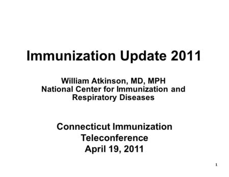 1 1 Immunization Update 2011 Connecticut Immunization Teleconference April 19, 2011 William Atkinson, MD, MPH National Center for Immunization and Respiratory.