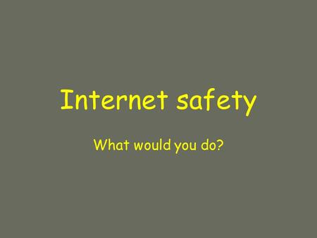 Internet safety What would you do?. Questions by young people of your age.