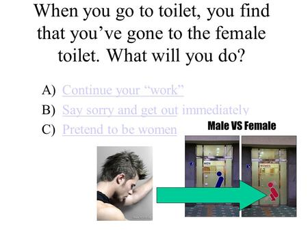 "When you go to toilet, you find that you've gone to the female toilet. What will you do? A)Continue your ""work""Continue your ""work"" B)Say sorry and get."