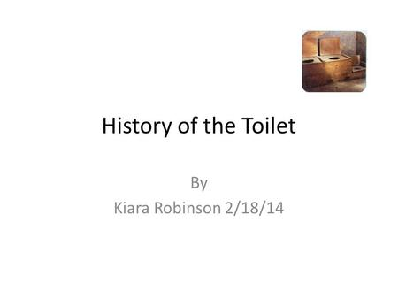 History of the Toilet By Kiara Robinson 2/18/14. Going inside The Harappan city dwellers built the earliest known indoor toilets. The toilets did not.