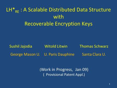 LH* RE : A Scalable Distributed Data Structure with Recoverable Encryption Keys 1 ( Work in Progress, Jan 09) ( Provisional Patent Appl.) Sushil JajodiaWitold.