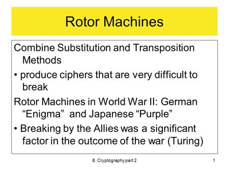 8. Cryptography part 21 Rotor Machines Combine Substitution and Transposition Methods produce ciphers that are very difficult to break Rotor Machines in.