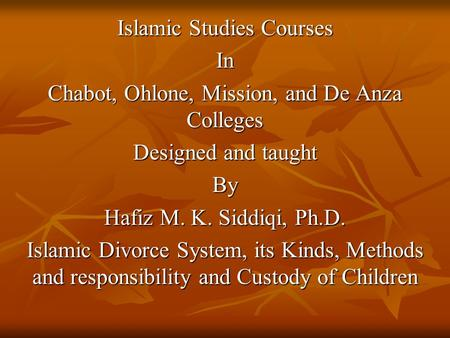 Islamic Studies Courses In Chabot, Ohlone, Mission, and De Anza Colleges Designed and taught By Hafiz M. K. Siddiqi, Ph.D. Islamic Divorce System, its.