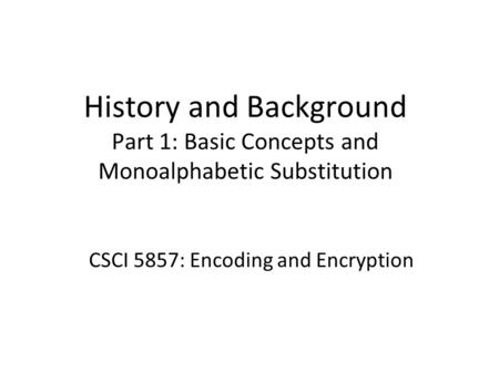 History and Background Part 1: Basic Concepts and Monoalphabetic Substitution CSCI 5857: Encoding and Encryption.